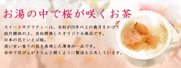 スイートサクラティーは、当社が25年以上の歳月をかけて試行錯誤の上、自社開発したオリジナル商品です。日本の花といえば桜。淡い甘い香りの花を再現した渾身の逸品です。水中で花びらがきちんと開くように製法も工夫しています。